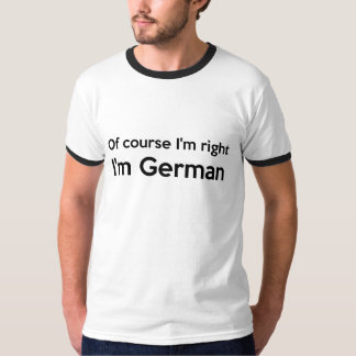 Of course I'm right I'm German T-Shirt