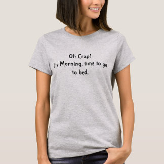 Oh Crap! It's Morning, Time to go to bed. T-Shirt