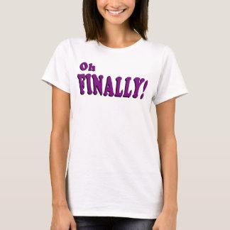 Oh Finally T-shirt