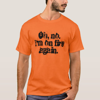 Oh, no.  I'm on fire again. T-Shirt