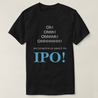Oh! Ohhh! My Startup Is About To IPO! T-Shirt