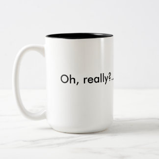 Oh, really? Sarcastic mug