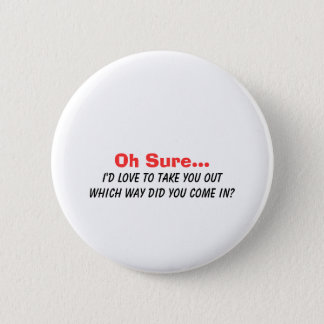 Oh Sure I'd Love to Take You Out.... 2 Inch Round Button