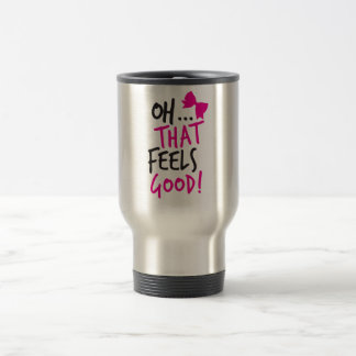 Oh that feels GOOD! Stainless Steel Travel Mug