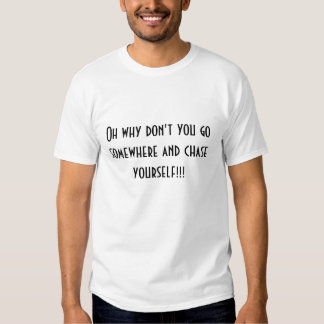Oh why don't you go somewhere and chase yoursel... t shirts