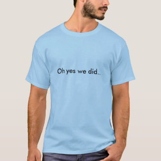 Oh yes we did... T-Shirt