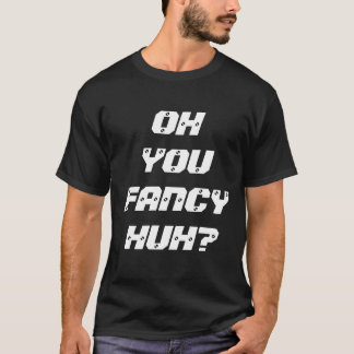 OH YOU FANCY HUH? T-Shirt