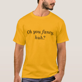 Oh you fancy, huh T-Shirt
