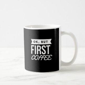 OK, BUT FIRST COFFEE COFFEE MUG