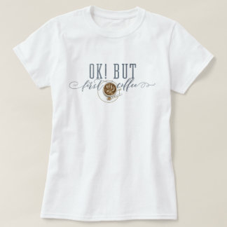 "OK! BUT First Coffee ""original drawing"" T-Shirt"