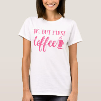 Ok but first Coffee pink funny Morning Saying T-Shirt
