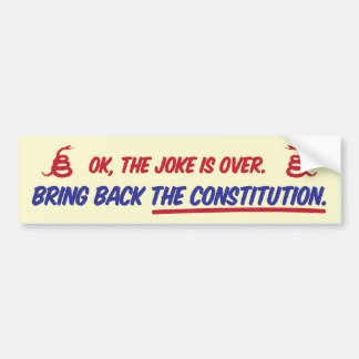 Ok, the joke is over. Bring back the constitution. Bumper Sticker