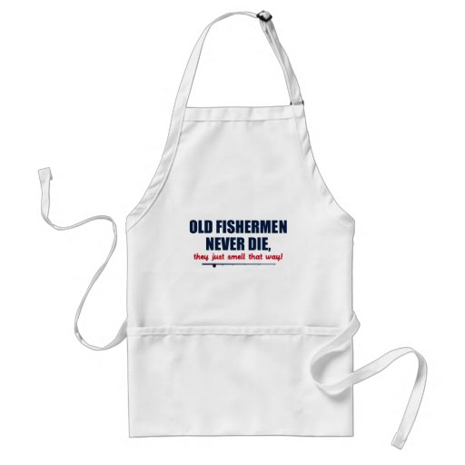 Old Fishermen never die, they just smell that way Apron