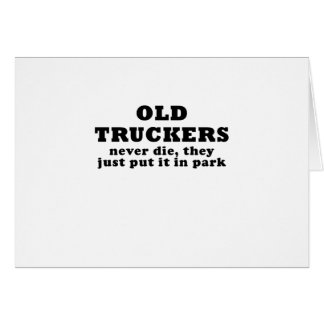 Old Truckers Never Die they just put it in Park Card