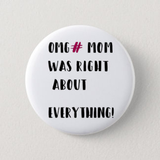 OMG# MOM was right about everything ! 2 Inch Round Button
