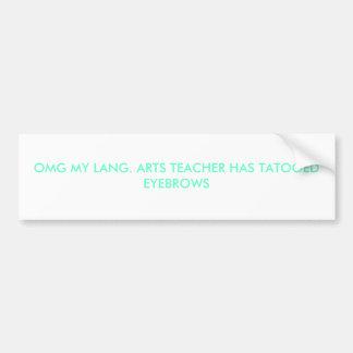 OMG MY LANG. ARTS TEACHER HAS TATOOED EYEBROWS BUMPER STICKER