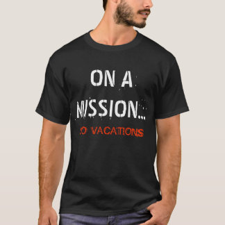 On a Mission...No Vacations T-Shirt