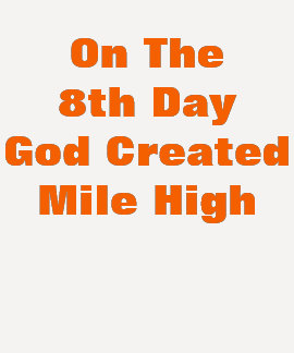 ON THE 8TH DAY GOD CREATED MILE HIGH SHIRTS