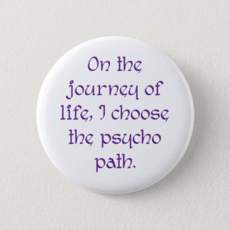 On the Journey of Life I Choose the Psycho Path 2 Inch Round Button