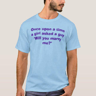 "Once upon a timea girl asked a guy""Will you mar... T-Shirt"