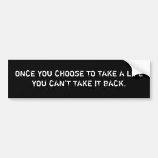 ONCE YOU CHOOSE TO TAKE A LIFEYOU CAN'T TAKE IT... BUMPER STICKER