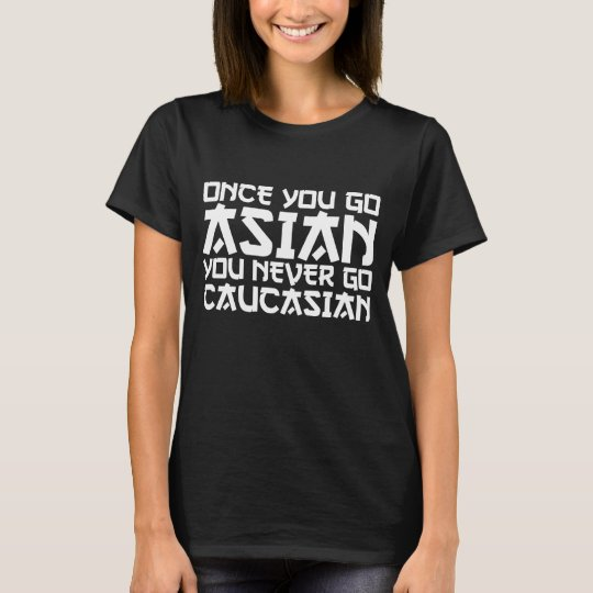 Once You Go Asian You Never Go Caucasian T-Shirt