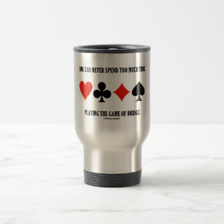 One Can Never Spend Too Much Time Playing Bridge Stainless Steel Travel Mug