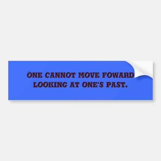 One cannot move foward looking at one's past. bumper sticker