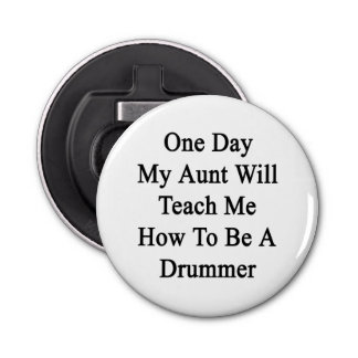 One Day My Aunt Will Teach Me How To Be A Drummer. Button Bottle Opener