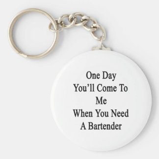 One Day You'll Come To Me When You Need A Bartende Basic Round Button Keychain