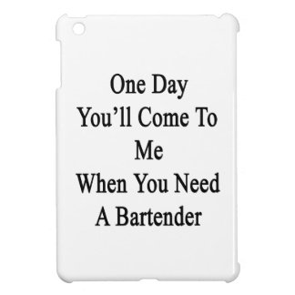 One Day You'll Come To Me When You Need A Bartende iPad Mini Cases
