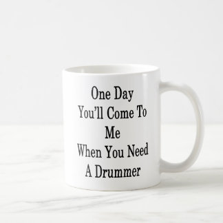 One Day You'll Come To Me When You Need A Drummer Coffee Mug
