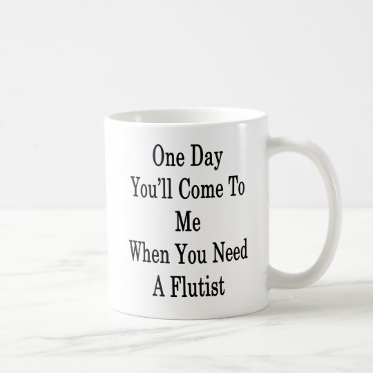 One Day You'll Come To Me When You Need A Flutist Coffee Mug
