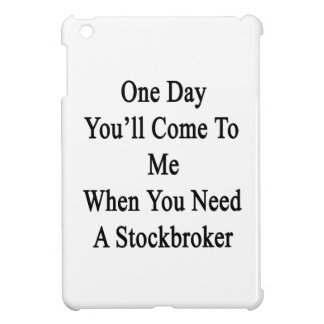 One Day You'll Come To Me When You Need A Stockbro Case For The iPad Mini