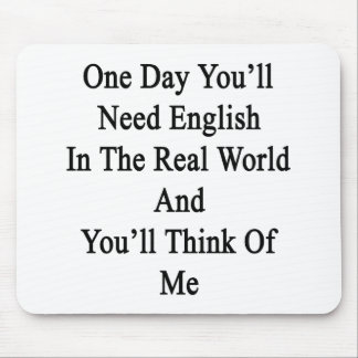 One Day You'll Need English In The Real World And Mousepad