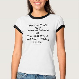 One Day You'll Need Political Science In The Real T-Shirt