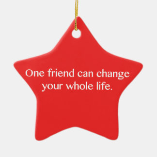ONE FRIEND CAN CHANGE YOUR WHOLE LIFE FRIENDSHIP Q CERAMIC ORNAMENT