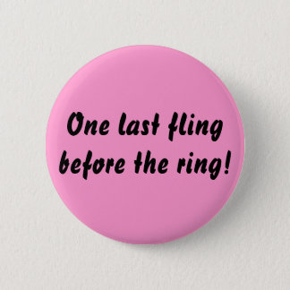One last fling before the ring! 2 inch round button
