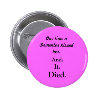 One time a Dementor kissed her., And., It., Died. 2 Inch Round Button