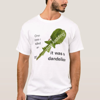 One time i killed an ant just kidding it was a dan T-Shirt