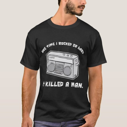 one time i rocked so hard it killed a man T-Shirt