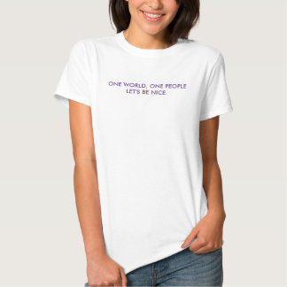 ONE WORLD, ONE PEOPLE LET'S BE NICE. T SHIRTS