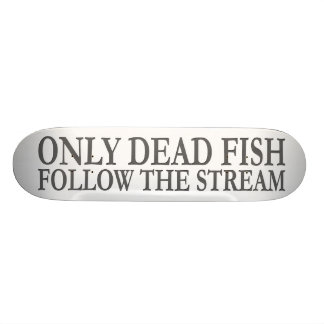 Only dead fish follow the stream skate board deck
