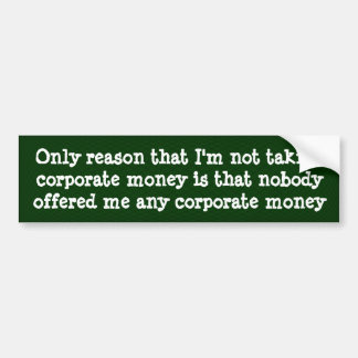 Only reason that I'm not taking corporate money .. Bumper Sticker