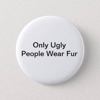 Only ugly people wear fur badge 2 inch round button