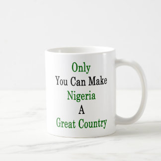 Only You Can Make Nigeria A Great Country Coffee Mug