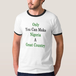 Only You Can Make Nigeria A Great Country T-Shirt