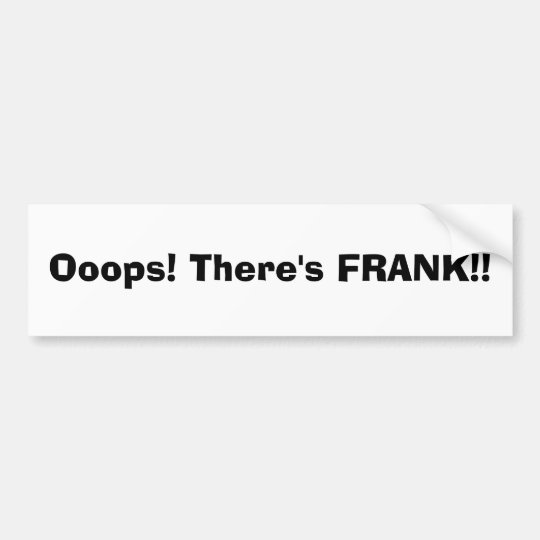 Ooops! There's FRANK!! Bumper Sticker