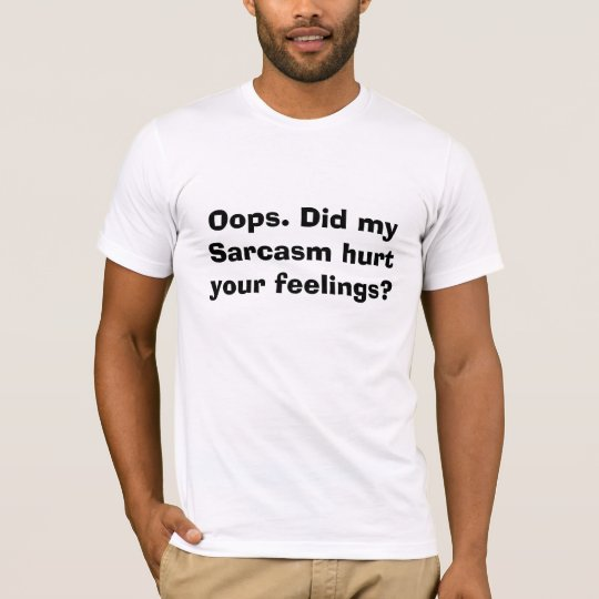 Oops. Did my Sarcasm hurt your feelings? T-Shirt