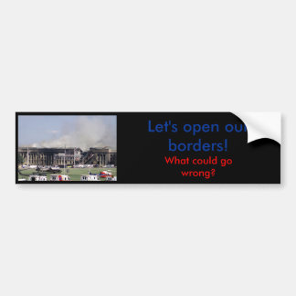 Open our borders will go wrong - Bumper Sticker